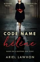 Code Name Hélène : Inspired by the gripping true story of World War 2 spy Nancy Wake eBook by Ariel Lawhon