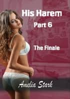 His Harem: Part Six - The Finale ebook by