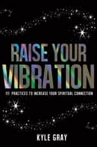 Raise Your Vibration - 111 Practices to Increase Your Spiritual Connection ebook by