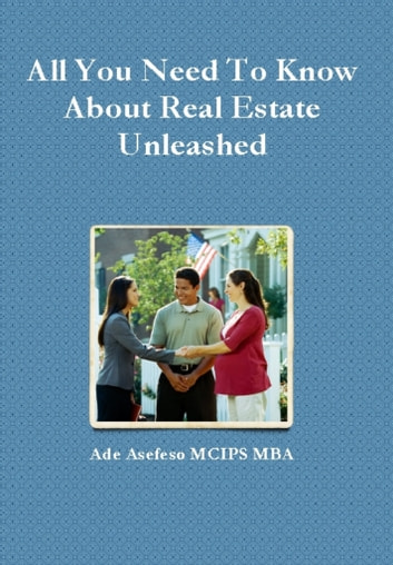 All You Need to Know About Real Estate Unleashed ebook by Ade Asefeso MCIPS MBA