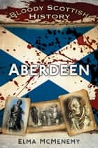 Bloody Scottish History Aberdeen ebook by Elma McMenemy