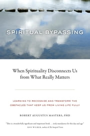 Spiritual Bypassing - When Spirituality Disconnects Us from What Really Matters ebook by Robert Augustus Masters, Ph.D.
