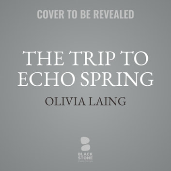 The Trip to Echo Spring - On Writers and Drinking audiobook by Olivia Laing