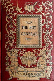 "The Boy General: The Story of the Life of Major-General George A. Custer As Told By Elizabeth B. Custer In ""Tenting On The Plains,"" ""Following The Guidon,"" And ""Boots And Saddles ebook by Elizabeth B. Custer"