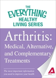 Arthritis: Medical, Alternative, and Complementary Treatments: The most important information you need to improve your health ebook by Adams Media