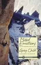 Mixed Emotions - Mountaineering Writings of Greg Child ebook by Greg Child