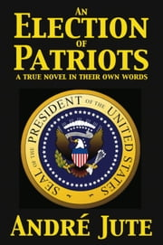 An Election of Patriots: a True Novel in Their Own Words ebook by Andre Jute