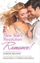 New Year's Resolution: Romance! - Say Yes\No More Bad Girls\Just a Fling ebook by Christie Ridgway, Leslie Kelly, Tanya Michaels