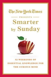 The New York Times Presents Smarter by Sunday - 52 Weekends of Essential Knowledge for the Curious Mind ebook by The New York Times