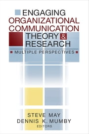 Engaging Organizational Communication Theory and Research - Multiple Perspectives ebook by Dennis K. Mumby,Steven K. May