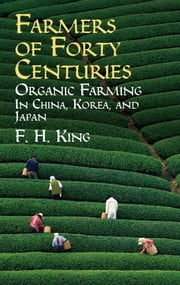 Farmers of Forty Centuries - Organic Farming in China, Korea, and Japan ebook by F. H. King