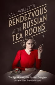 Rendezvous at the Russian Tea Rooms - The Spyhunter, the Fashion Designer & the Man From Moscow ebook by Paul Willetts