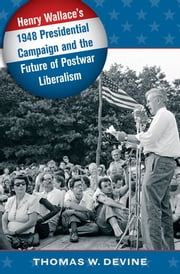 Henry Wallace's 1948 Presidential Campaign and the Future of Postwar Liberalism ebook by Thomas W. Devine
