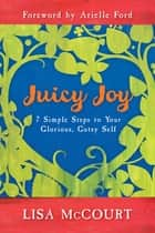 Juicy Joy - 7 Simple Steps to Your Glorious, Gutsy Self ebook by Lisa McCourt