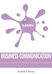 Quick Win Business Communication: Answers to your top 100 Business Communication questions ebook by Elizabeth P Tierney