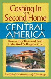 Cashing In On a Second Home in Central America: How to Buy, Rent and Profit in the World's Bargain Zone ebook by Tom Kelly,Mitch Creekmore, Jeff