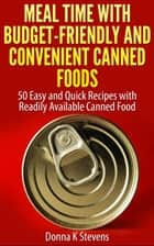 Meal Time with Budget-Friendly and Convenient Canned Foods 50 Easy and Quick Recipes with Readily Available Canned Food ebook by Donna K Stevens