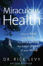 Miraculous Health - How to Heal Your Body by Unleashing the Hidden Power of Your Mind ebook by Rick Levy, Lou Aronica