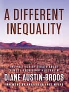 A Different Inequality - The politics of debate about remote Aboriginal Australia ebook by Diane Austin-Broos