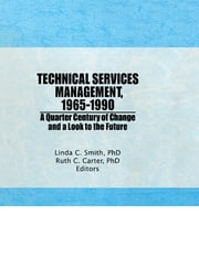 Technical Services Management, 1965¿1990 - A Quarter Century of Change and a Look to the Future ebook by Ruth C Carter,Linda C Smith