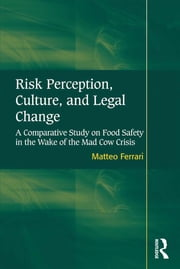 Risk Perception, Culture, and Legal Change - A Comparative Study on Food Safety in the Wake of the Mad Cow Crisis ebook by Matteo Ferrari