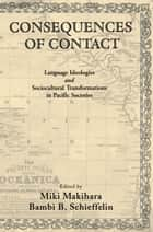 Consequences of Contact - Language Ideologies and Sociocultural Transformations in Pacific Societies ebook by Miki Makihara, Bambi B. Schieffelin