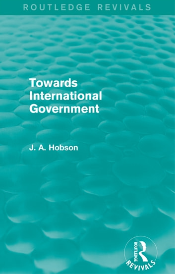 Towards International Government (Routledge Revivals) ebook by J.A. Hobson