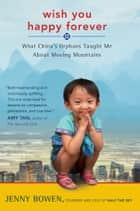 Wish You Happy Forever - What China's Orphans Taught Me About Moving Mountains ebook by Jenny Bowen