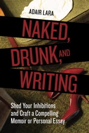 Naked, Drunk, and Writing - Shed Your Inhibitions and Craft a Compelling Memoir or Personal Essay ebook by Adair Lara