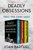 Deadly Obsessions - Three True Crime Sagas ebook by Joan Barthel