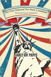 The First National Tee-Party Candidate - Thrown into Prison for Speaking Out ebook by James Ray Phipps