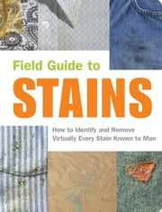 Field Guide to Stains - How to Identify and Remove Virtually Every Stain Known to Man ebook by Virginia M. Friedman,Melissa Wagner,Nancy Armstrong