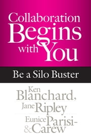 Collaboration Begins with You - Be a Silo Buster ebook by Ken Blanchard, Jane Ripley, Eunice Parisi-Carew