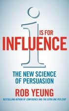 I is for Influence - The new science of persuasion ebook by Rob Yeung