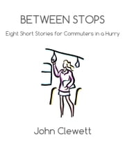 BETWEEN STOPS - Eight Short Stories for Commuters in a Hurry ebook by John Clewett