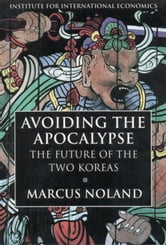 Avoiding the Apocalypse: The Future of the Two Koreas ebook by Noland, Marcus