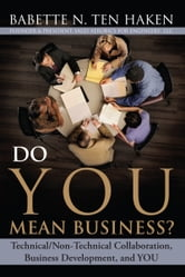 Do YOU Mean Business? - Technical / Non-Technical Collaboration, Business Development and YOU ebook by Babette N. Ten Haken