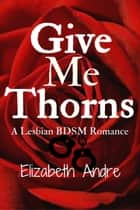 Give Me Thorns ebook by Elizabeth Andre