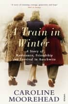 A Train in Winter - A Story of Resistance, Friendship and Survival in Auschwitz ebook by Caroline Moorehead