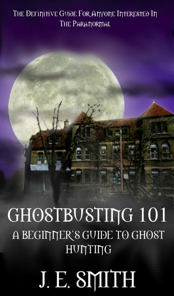 GhostBusting 101 - A Beginner's Guide to Ghost Hunting ebook by J. E. Smith