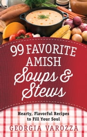 99 Favorite Amish Soups and Stews - Hearty, Flavorful Recipes to Fill Your Soul ebook by Georgia Varozza