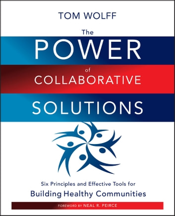 The Power of Collaborative Solutions - Six Principles and Effective Tools for Building Healthy Communities ebook by Tom Wolff