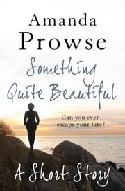 Something Quite Beautiful: A Short Story ebook by Amanda Prowse