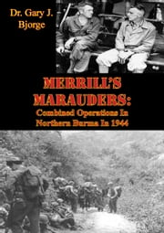 Merrill's Marauders: Combined Operations In Northern Burma In 1944 [Illustrated Edition] ebook by Dr. Gary J. Bjorge