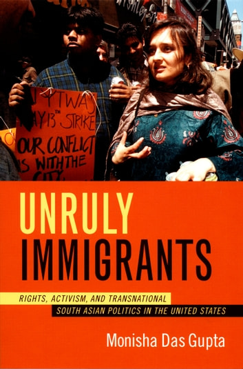 Unruly Immigrants - Rights, Activism, and Transnational South Asian Politics in the United States ebook by Monisha Das Gupta