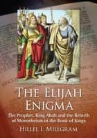 The Elijah Enigma - The Prophet, King Ahab and the Rebirth of Monotheism in the Book of Kings ebook by Hillel I. Millgram