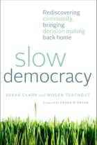 Slow Democracy - Rediscovering Community, Bringing Decision Making Back Home ebook by Susan Clark, Woden Teachout