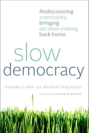 Slow Democracy - Rediscovering Community, Bringing Decision Making Back Home ebook by Susan Clark,Woden Teachout