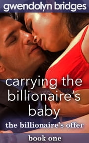 Carrying the Billionaire's Baby - Book 1: The Billionaire's Offer ebook by Gwendolyn Bridges