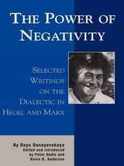 The Power of Negativity - Selected Writings on the Dialectic in Hegel and Marx ebook by Raya Dunayevskaya,Peter Hudis,Kevin B. Anderson
